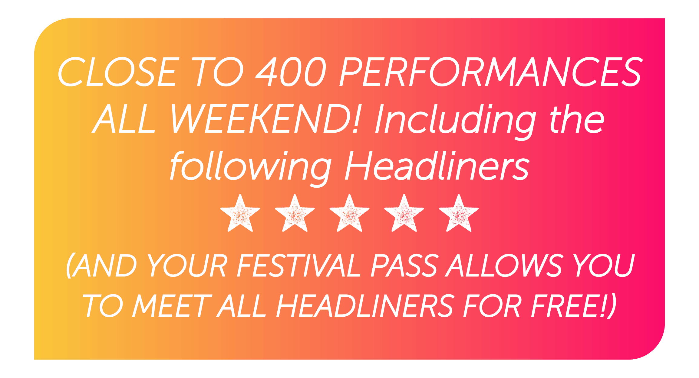 CLOSE TO 400 PERFORMANCES ALL WEEKEND! Including the following Headliners your festival pass allows you to MEET ALL HEADLINERS FOR FREE!