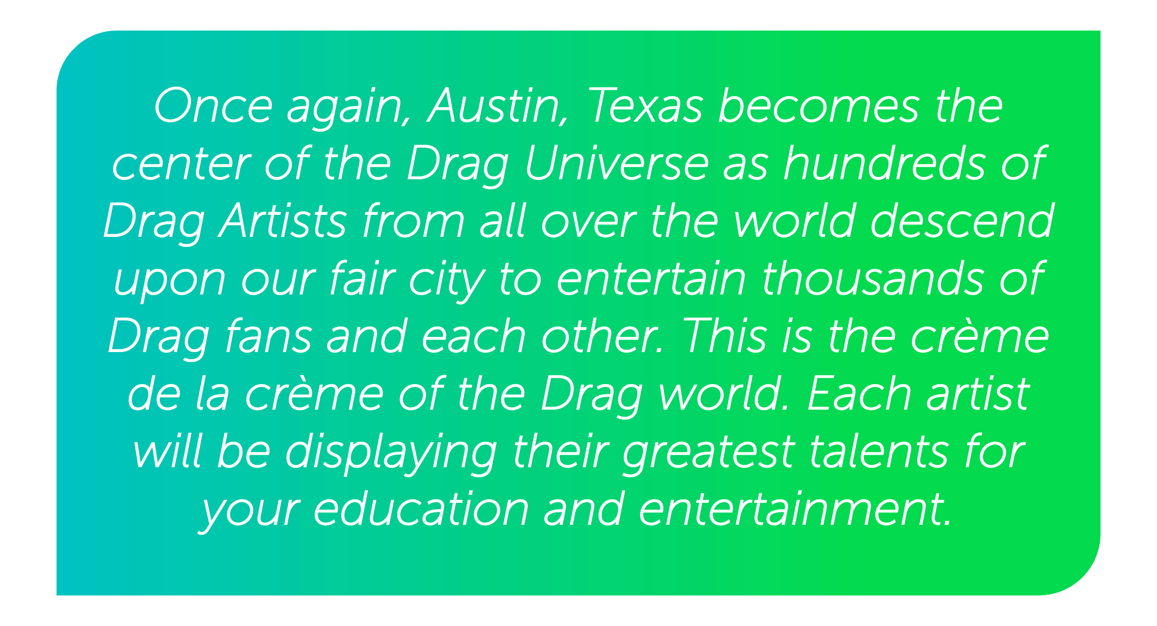 Once again, Austin, Texas becomes the center of the Drag Universe as hundreds of Drag Artists from all over the world descend upon our fair city to entertain thousands of Drag fans and each other. This is the crème de la crème of the Drag world. Each artist will be displaying their greatest talents for your education and entertainment.